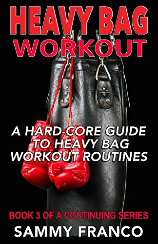 Heavy Bag Workout: A Hard-Core Guide to Heavy Bag Workout Routines (Heavy Bag Training Series Book 3)
