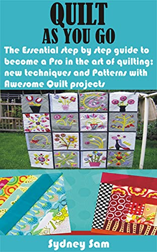 QUILT AS YOU GO: The Essential step by step guide to become a Pro in the art of quilting; new techniques and Patterns with Awesome Quilt projects