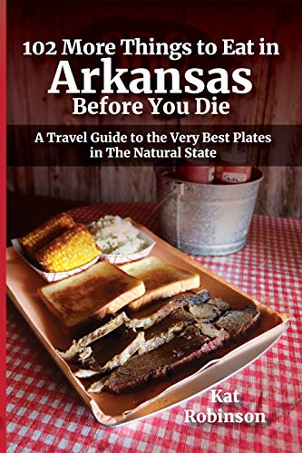 102 More Things to Eat in Arkansas Before You Die: A Travel Guide to the Very Best Plates in The Natural State