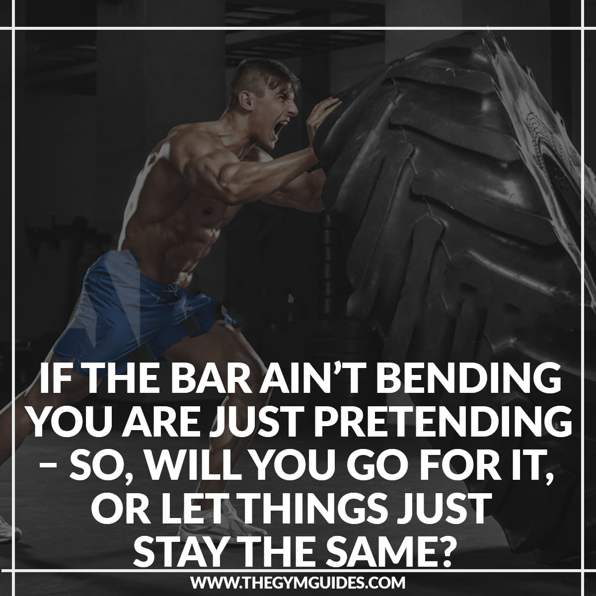 If the Bar ain't Bending you are just Pretending – So, will you go for it, or let things just stay the same