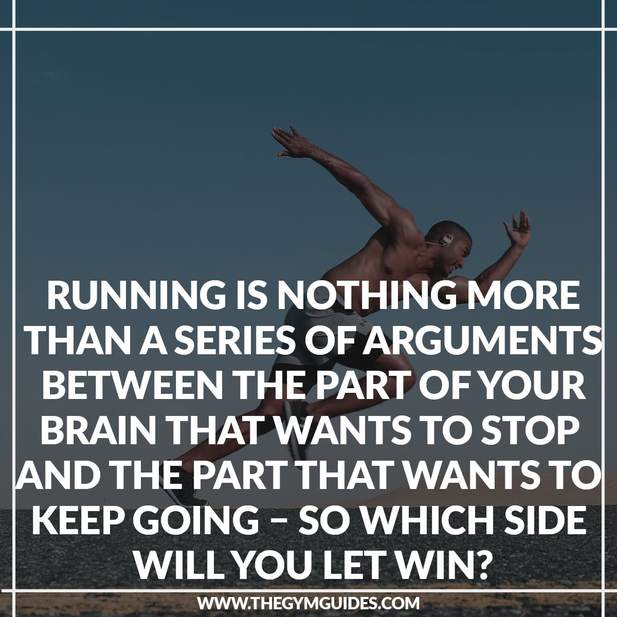 Running is nothing more than a series of Arguments between the part of your BRAIN that wants to Stop and the part that wants to keep going – so which side will you let win