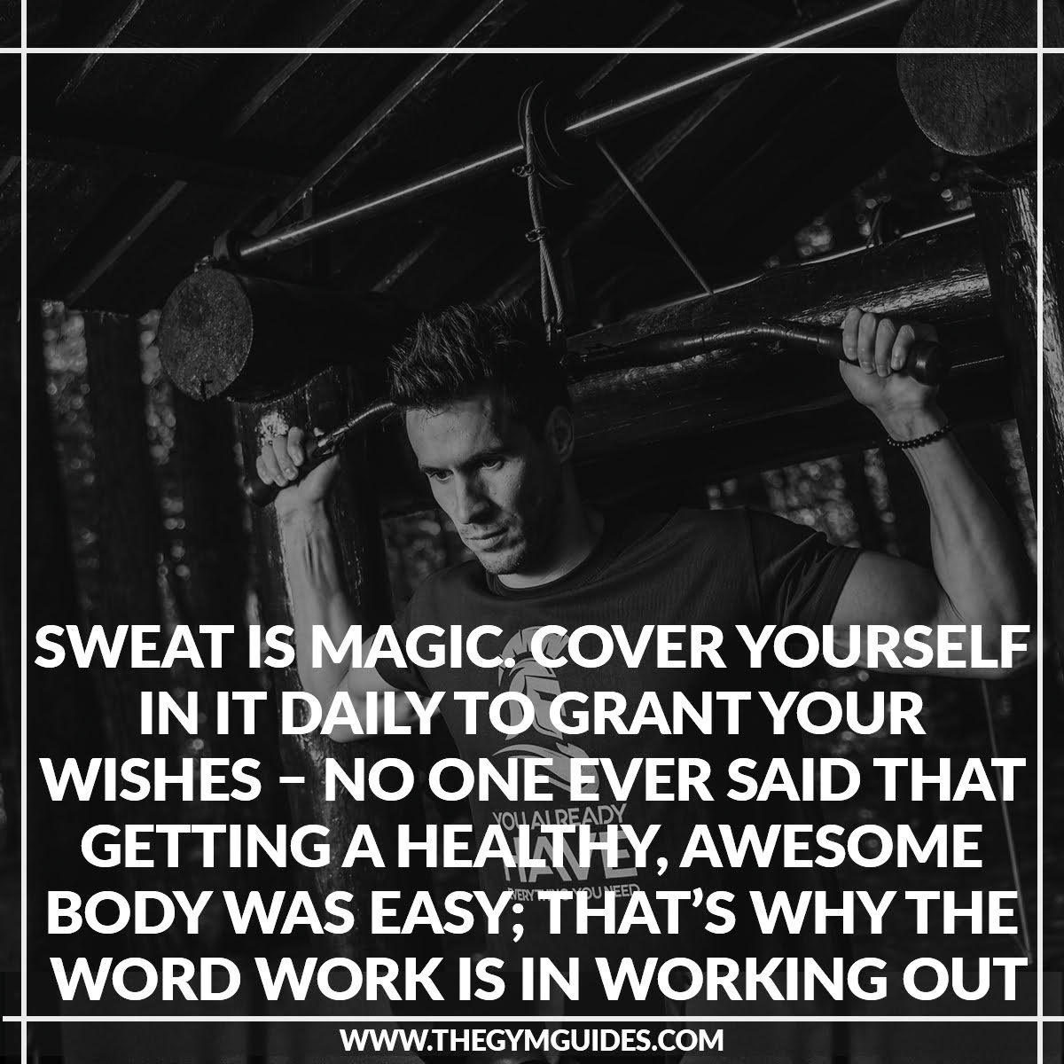 Sweat is Magic. Cover yourself in it daily to Grant your Wishes – no one ever said that getting a healthy, awesome body was easy_ that's why the word WORK is in working out