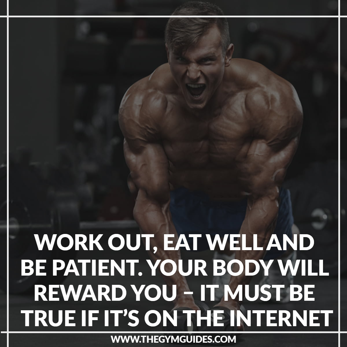 Work Out, Eat Well and Be Patient. Your Body Will Reward You – it must be true if it's on the internet